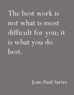 The best work is not what is most difficult for you;Jean-Paul Sartre We belive that and when you love what you do you never work a day in your life. Writing Quotes, Words Quotes, Wise Words, Me Quotes, Motivational Quotes, Inspirational Quotes, Sayings, Jean Paul Sartre, Mottos To Live By
