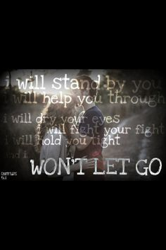 """""""I will stand by you. I will help you through. I will dry your eyes. I will fight your fight. I will hold you tight and I won't let go."""" Rascal Flatts--I Won't Let Go"""