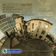 La globalización deja claro que se requiere responsabilidad social no solo por parte de los gobiernos, sino también de las compañías y los individuos.  Anna Lindh, política socialdemócrata sueca. http://selvv.com/responsabilidad-social-de-las-organizaciones
