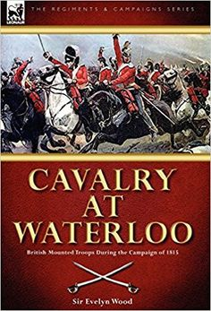 Cavalry at Waterloo: British Mounted Troops During the Campaign of 1815: Amazon.co.uk: Sir Evelyn Wood: 9781846777301: Books
