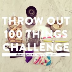 2014 Throw Out 100 Things Challenge: Eliminate clutter, be more aware of the items you own, and appreciate what you have