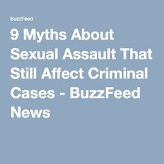 9 Myths About Sexual Assault That Still Affect Criminal Cases - BuzzFeed News