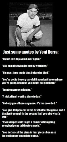 Yogi Berra-- Wow, wonder where it came from.  Make you laugh out loud, always a bit of hidden, homespun wisdom.