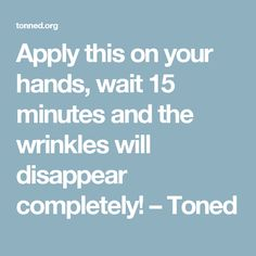 Apply this on your hands, wait 15 minutes and the wrinkles will disappear completely! – Toned