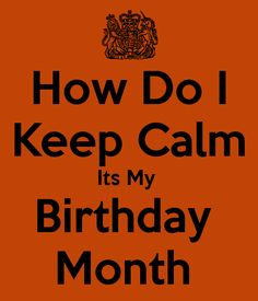 How Do I Keep Calm Its My  Birthday  Month
