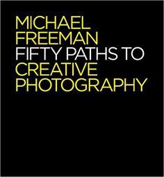 50 Paths to Creative Photography: Style & Technique: Michael Freeman: 9781781573471: Amazon.com: Books