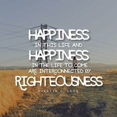 """""""Happiness in this life and happiness in the life to come are interconnected by righteousness."""" -Elder Cook LDS Quotes #lds #mormon #christian #sharegoodness #armyofhelaman #helaman"""
