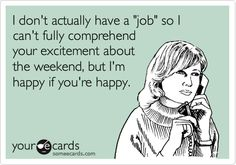 "I don't actually have a ""job"" so I can't fully comprehend your excitement about the weekend, but I'm happy if you're happy."