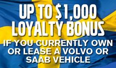 WITH THE VOLVO LOYALTY BONUS, IF YOU CURRENTLY OWN OR LEASE A VOLVO, OR HAVE OWNED OR LEASED A VOLVO WITHIN THE PAST 6 MONTHS, YOU CAN RECEIVE UP TO $1,000 TOWARDS A NEW 2016 VOLVO. THIS OFFER IS ALSO AVAILABLE TO ELIGIBLE CUSTOMERS WHO CURRENTLY OWN OR LEASE A SAAB VEHICLE.