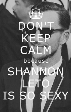 Don't keep calm because SHANNON Leto is so sexy ;)