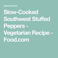 Slow-Cooked Southwest Stuffed Peppers - Vegetarian Recipe - Food.com