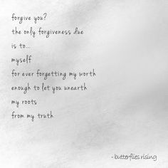 forgive you? the only forgiveness due is to… myself for ever forgetting my worth enough to let you unearth my roots from my truth – butterflies rising