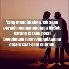 Yang mencintaimu, tak akan pernah menganggapmu bodoh, karena ia tahu pasti bagaimana menyelamatkanmu dalam saat-saat sulitmu.