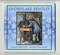 """Jacqueline Briggs Martin, Snowflake Bentley.  """"Of all the forms of water, the tiny six-pointed crystals of ice called snow, that form in such quantities within the clouds during storms, are incomparably the most beautiful and varied. """" - W. A. Bentley.  1999 Caldecott Medal winner for best illustrated children's book."""