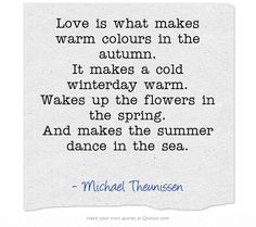 Love is what makes warm colours in the autumn. It makes a cold winterday warm. Wakes up the flowers in the spring. And makes the summer dance in the sea.