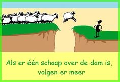 Als er één schaap over de dam is, volgen er meer.  Betekenis: als één persoon iets nieuws geprobeerd heeft, durven anderen ook wel. / wanneer eerst maar iemand voorgaat in een zaak, waartoe men moeilijk kon besluiten, dan volgen anderen zijn voorbeeld wel na. E: They behave like lemmings. / They follow like sheep. F: Ils sautent comme des moutons de Panurge D: Wo ein Schaf vorgeht, folgen die anderen. I: Seguono come pecore il gregge di chi ci precede.