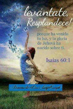 Isaías 60:1 Levántate, resplandece; porque ha venido tu luz, y la gloria de Jehová ha nacido sobre ti. ♔