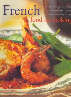 French Food and Cooking: Over 200 Classic and Contemporary Dishes, Shown Step-by-Step