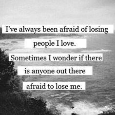 I've Always Been Afraid Of Losing People I Love