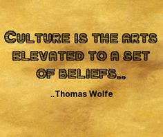 Culture is the arts elevated to a set of beliefs. Thomas Wolfe