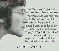 """Quand je suis allé à l'école , ils m'ont demandé ce que je voulais être quand je serai grand.J'ai répondu """"HEUREUX"""" Ils m'ont dit que je n'avais pas compris la question , j'ai répondu qu'ils n'avaient pas compris la vie...John Lenon"""