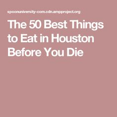 The 50 Best Things to Eat in Houston Before You Die