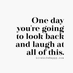 One day you're going to look back and laugh at all of this. livelifehappy.com