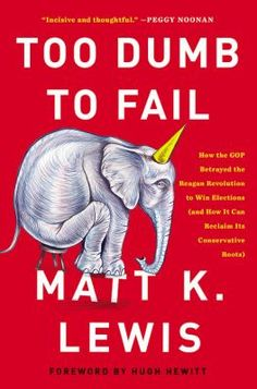 Too dumb to fail : how the GOP betrayed the Reagan revolution to win elections (and how it can reclaim its conservative roots) / Matt K. Lewis / 9780316383936 / 2/1/16
