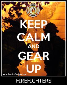 #Firefighters  Keep Calm and Gear Up  Stay Safe Out There!