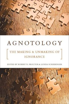 Agnotology: The making and unmaking of ignorance (ed. Proctor and Schiebinger)