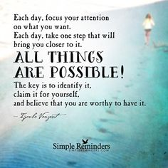 Each day, focus your attention on what you want. Each day, take one step that will bring you closer to it. All things are possible! The key is to identify it, claim it for yourself, and believe that you are worthy to have it. — Iyanla Vanzant