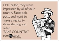 CMT called, they were impressed by all of your country Facebook posts and want to make a reality tv show starring you called 'FAKE COUNTRY'.