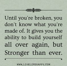 Until you're broken, you don't know what you're made of. It gives you the ability to build yourself all over again, but stronger than ever.