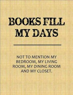 Books fill my days - not to mention my bedroom, my living room, my dining room and my closet.