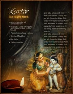 Kartik is the Holiest month in the lunar calendar. It usually overlaps with the months of October & November in the English calendar. Kartik Maas, also know as Damodar Maas, is described in the scriptures as the best among months for performing austerities. Japa - chanting the holy names of the Lord. Worship the Lord by offering ghee lamps (diyas), flowers, incense, food etc. Practice brahmacharya -celibacy. Worship of Tulasi Devi. Give charity. Perform austerities.