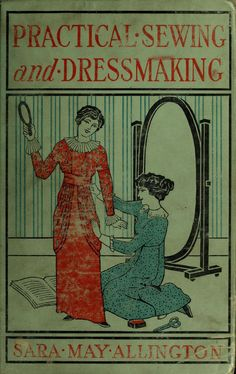1913 Practical Sewing and Dressmaking. By Sara may Allington. via archive.org  Read free online