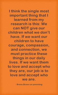 I think the single most important thing that I learned from my research is this: We can NOT give our children what we don't have. If we want our children to have courage, compassion, and connection, we must practice these things in our daily lives. If we want them to love and accept who they are, our job is to love and accept who we are.