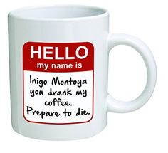 Funny Mug - My name is Inigo Montoya. You drank my coffee. Prepare to die . You - 11 OZ Coffee Mugs - Inspirational gifts and sarcasm - By A Mug To Keep TM | The Gift Central