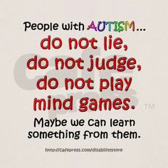 People with autism do not lie, do not judge, do not play mind games.