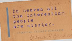 In heaven all the interesting people are missing. - Friedrich Wilhelm Nietzsche