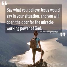 Say what you believe Jesus would say in your situation,and you will open the door for the Miracle-working power of God.