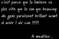 PARTAGE OF PHILOSOPHIE ET PARTAGE D'IDÉES ........ON FACEBOOK........IT'S NOT BECAUSE LIGHT VA FASTER THAN SOUND MANY PEOPLE SEEM TO SHINE BEFORE TO LOOK LIKE STUPID !!!!!........TO MEDITATE.................