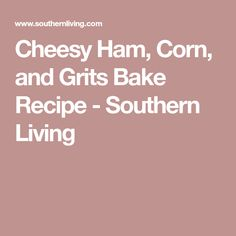 Cheesy Ham, Corn, and Grits Bake Recipe - Southern Living