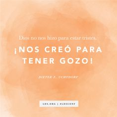 """Dios no nos hizo para estar tristes. ¡Nos creó para tener gozo!"" —Presidente Dieter F. Uchtdorf, ""Un verano con la tía abuela Rosa"""