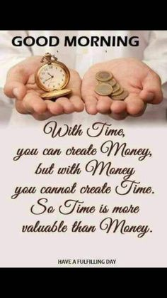 With Time, you can create Money, but with Money you cannot create Time. So Time is more valuable than Money. Good Morning Flowers Quotes, Happy Morning Quotes, Good Morning Beautiful Quotes, Good Morning Prayer, Good Morning Inspirational Quotes, Morning Greetings Quotes, Inspirational Quotes Pictures, Good Morning Messages, Good Morning Good Night