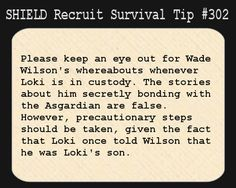 S.H.I.E.L.D. Recruit Survival Tip #302:Please keep an eye out for Wade Wilson's whereabouts whenever Loki is in custody. The stories about him secretly bonding with the Asgardian are false. However, precautionary steps should be taken, given the fact that Loki once told Wilson that he was Loki's son. [Submitted by ghostinthemask]
