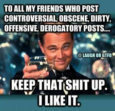 To all my friends who post controversial, obscene, dirty, offensive, derogatory posts... Keep that shit up. I like it. Haha! Congrats Leonardo DiCaprio on finally getting your Oscar!