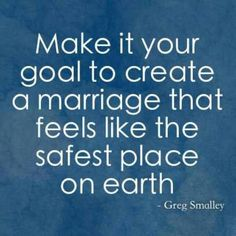 Make it your goal to create a marriage that feels like the safest place on earth.
