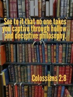 8 See to it that no one takes you captive through hollow and deceptive philosophy, which depends on human tradition and the elemental spiritual forces[a] of this world rather than on Christ.