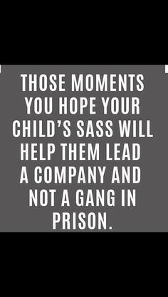 Those moments you hope your child's sass will help them lead a company, not a gang in prison